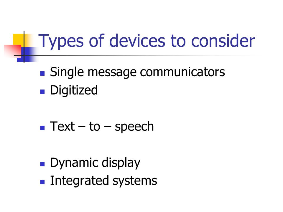 Types of devices to consider Single message communicators Digitized Text – to – speech Dynamic display Integrated systems
