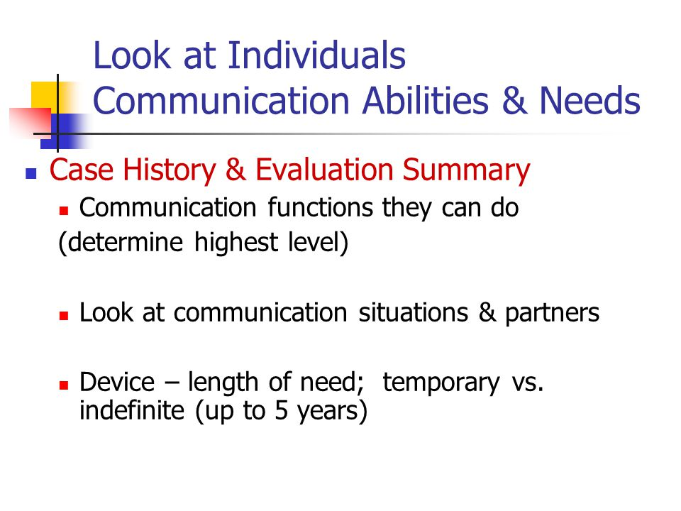 Look at Individuals Communication Abilities & Needs Case History & Evaluation Summary Communication functions they can do (determine highest level) Look at communication situations & partners Device – length of need; temporary vs.