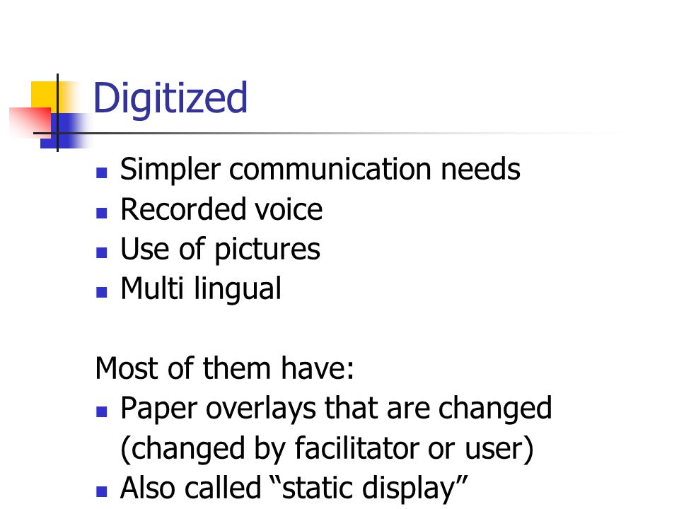 Digitized Simpler communication needs Recorded voice Use of pictures Multi lingual Most of them have: Paper overlays that are changed (changed by facilitator or user) Also called static display