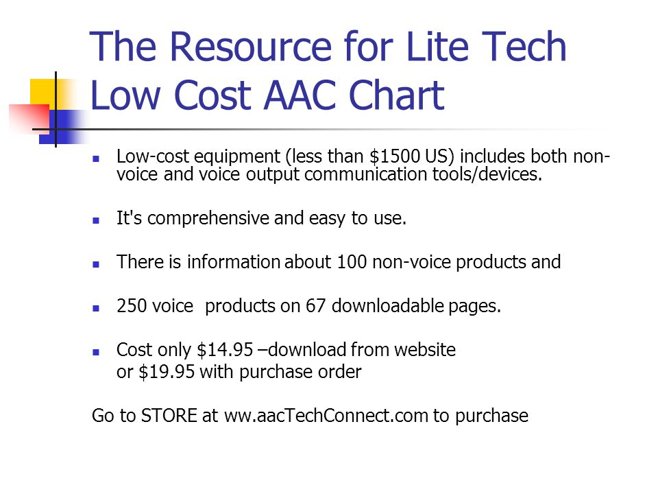 The Resource for Lite Tech Low Cost AAC Chart Low-cost equipment (less than $1500 US) includes both non- voice and voice output communication tools/devices.