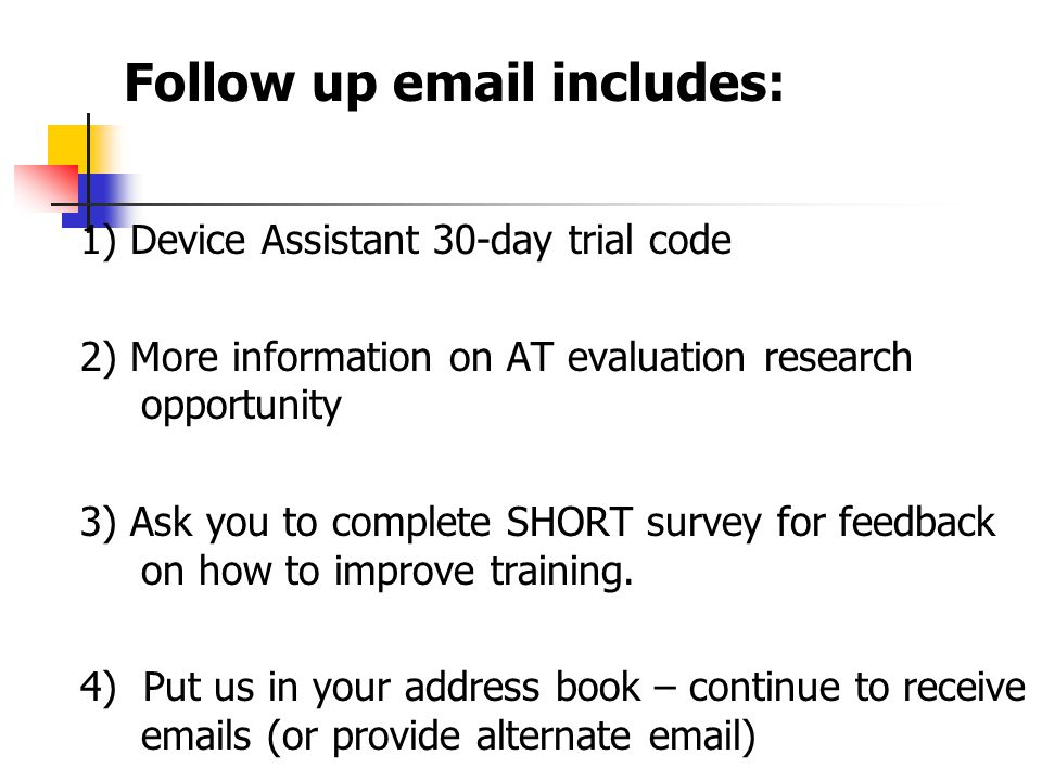 1) Device Assistant 30-day trial code 2) More information on AT evaluation research opportunity 3) Ask you to complete SHORT survey for feedback on how to improve training.