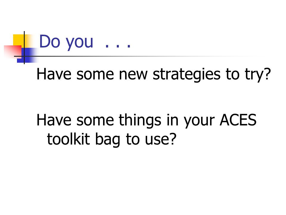 Do you... Have some new strategies to try Have some things in your ACES toolkit bag to use