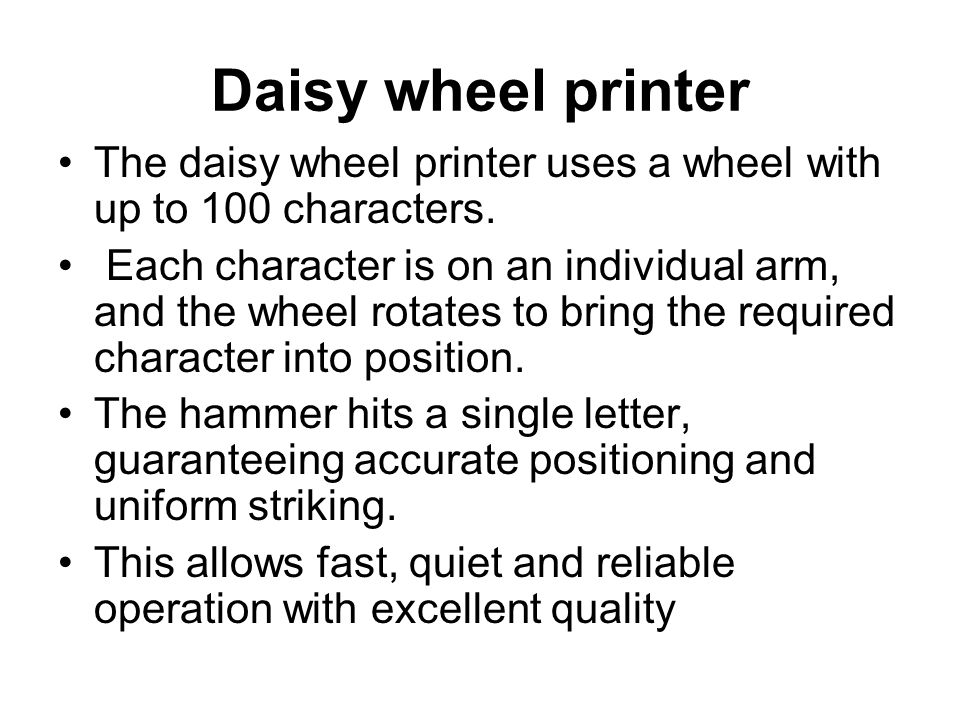 Daisy wheel printer The daisy wheel printer uses a wheel with up to 100 characters.