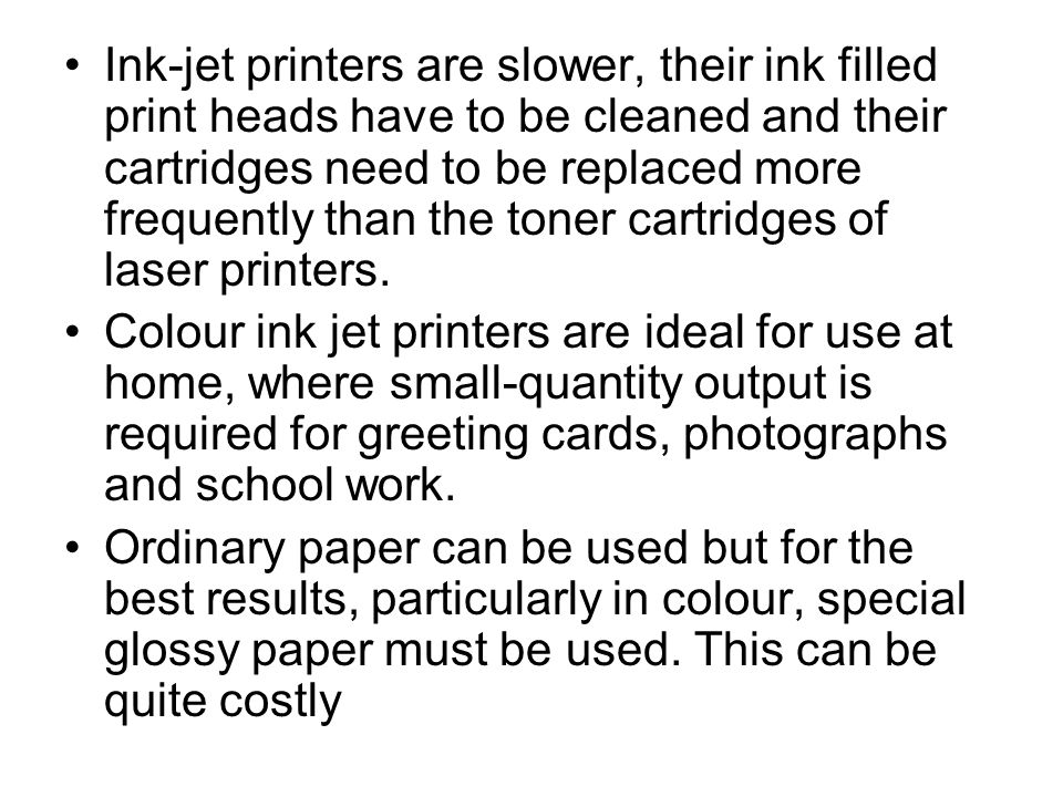 Ink-jet printers are slower, their ink filled print heads have to be cleaned and their cartridges need to be replaced more frequently than the toner cartridges of laser printers.