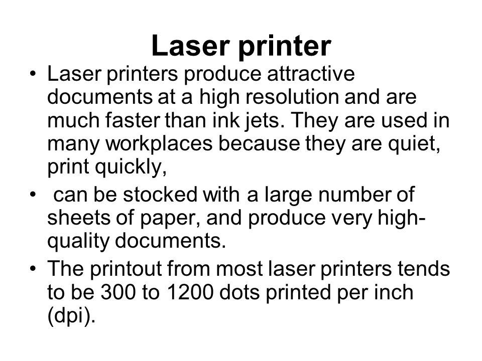 Laser printer Laser printers produce attractive documents at a high resolution and are much faster than ink jets.