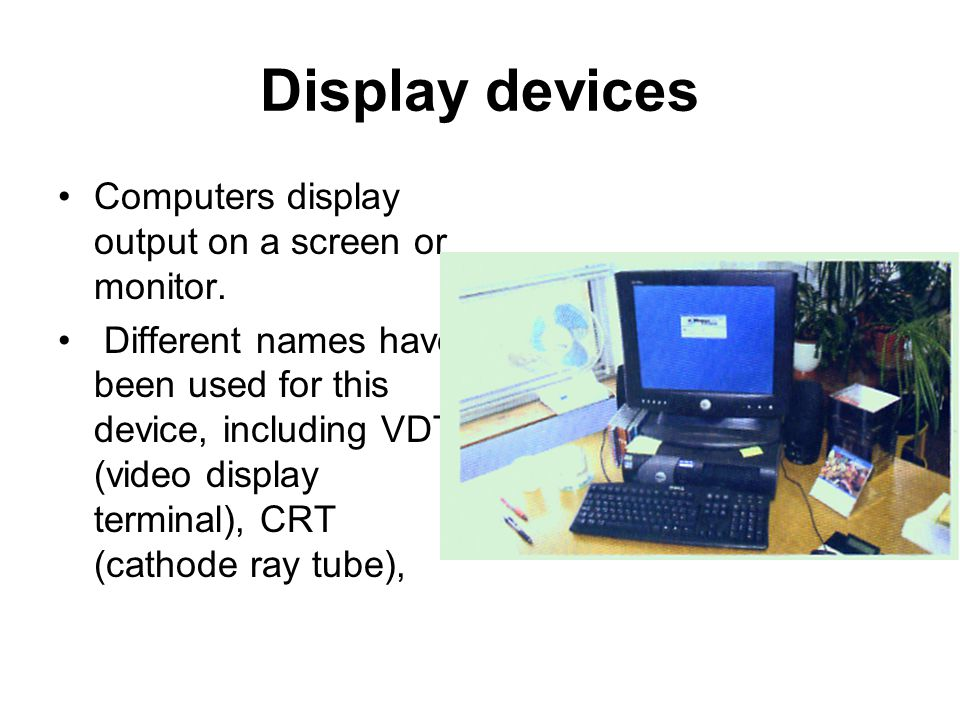 Display devices Computers display output on a screen or monitor.