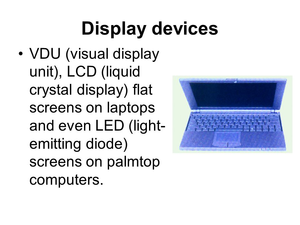 Display devices VDU (visual display unit), LCD (liquid crystal display) flat screens on laptops and even LED (light- emitting diode) screens on palmtop computers.