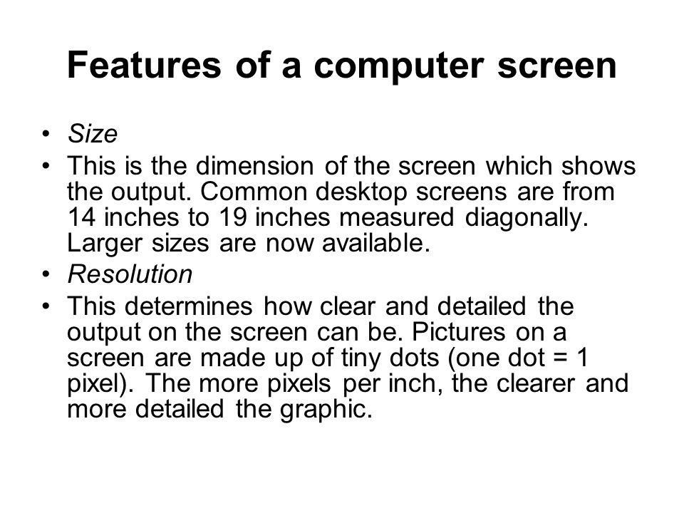 Features of a computer screen Size This is the dimension of the screen which shows the output.