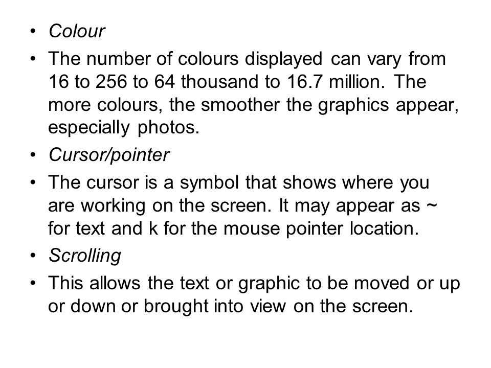 Colour The number of colours displayed can vary from 16 to 256 to 64 thousand to 16.7 million.