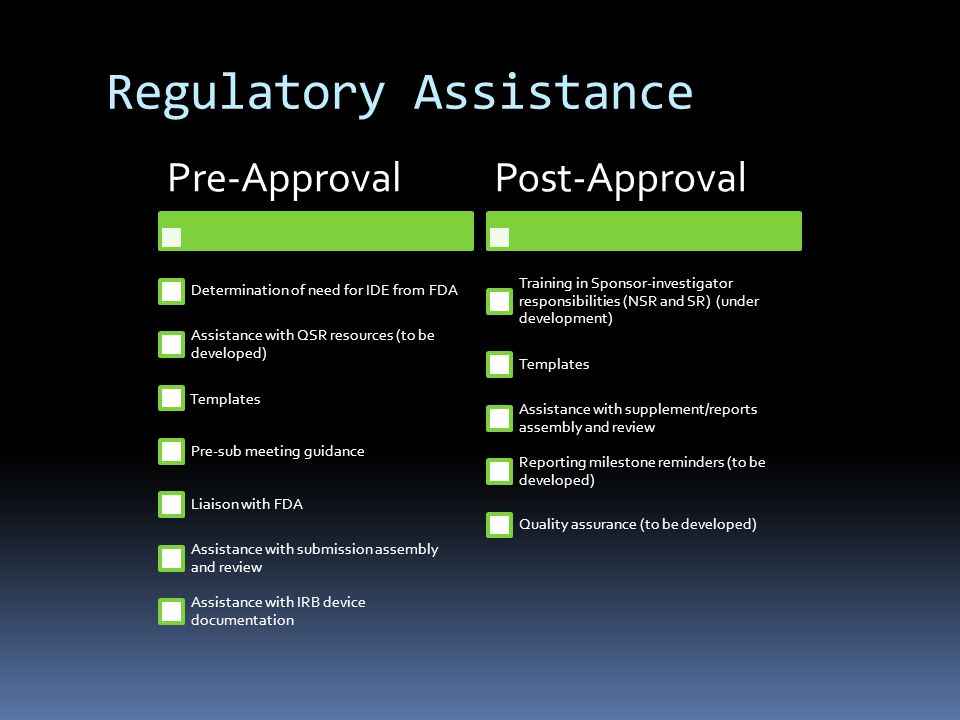 Regulatory Assistance Pre-Approval Determination of need for IDE from FDA Assistance with QSR resources (to be developed) Templates Pre-sub meeting guidance Liaison with FDA Assistance with submission assembly and review Assistance with IRB device documentation Post-Approval Training in Sponsor-investigator responsibilities (NSR and SR) (under development) Templates Assistance with supplement/reports assembly and review Reporting milestone reminders (to be developed) Quality assurance (to be developed)