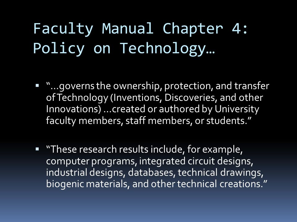 Faculty Manual Chapter 4: Policy on Technology… …governs the ownership, protection, and transfer of Technology (Inventions, Discoveries, and other Innovations) …created or authored by University faculty members, staff members, or students.