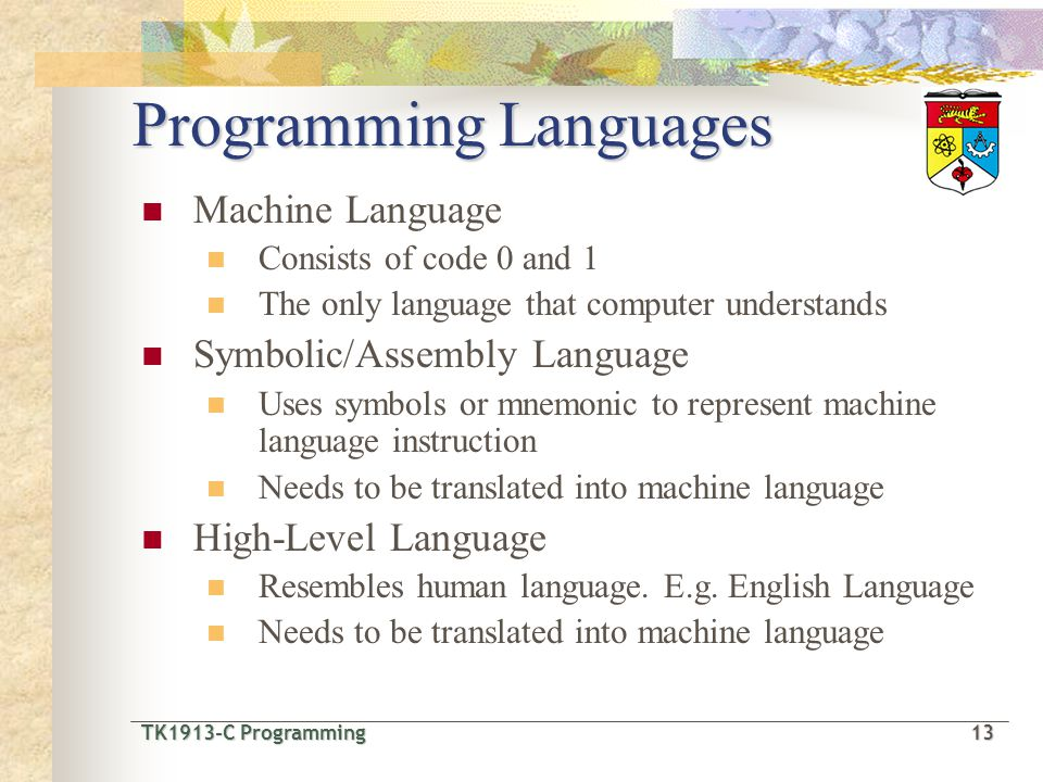 TK1913-C Programming13 TK1913-C Programming 13 Programming Languages Machine Language Consists of code 0 and 1 The only language that computer understands Symbolic/Assembly Language Uses symbols or mnemonic to represent machine language instruction Needs to be translated into machine language High-Level Language Resembles human language.