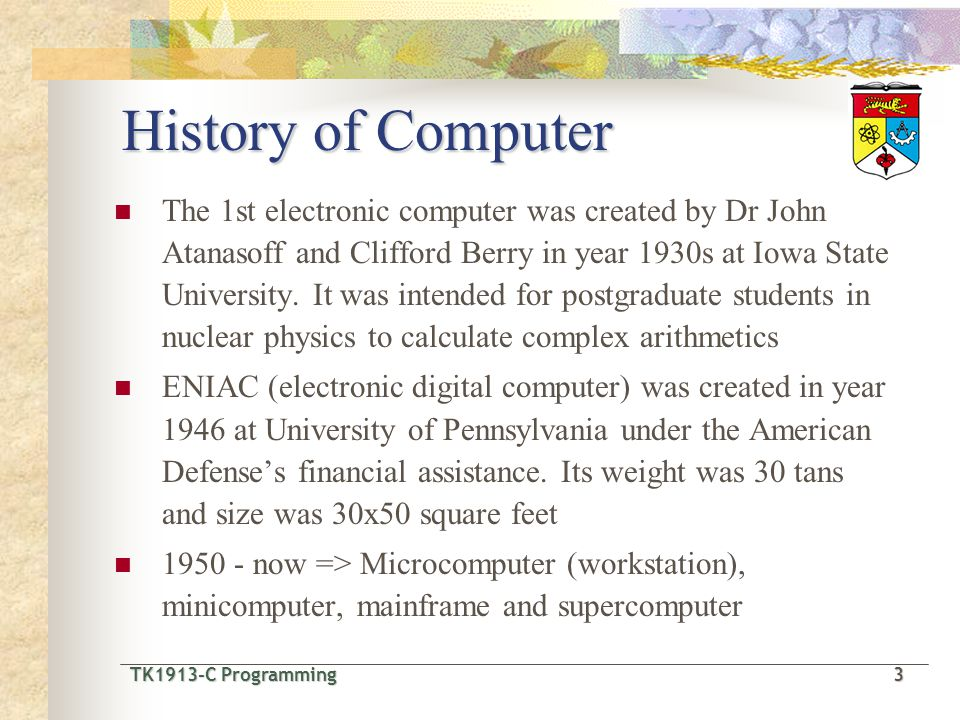 TK1913-C Programming3 TK1913-C Programming 3 History of Computer The 1st electronic computer was created by Dr John Atanasoff and Clifford Berry in year 1930s at Iowa State University.