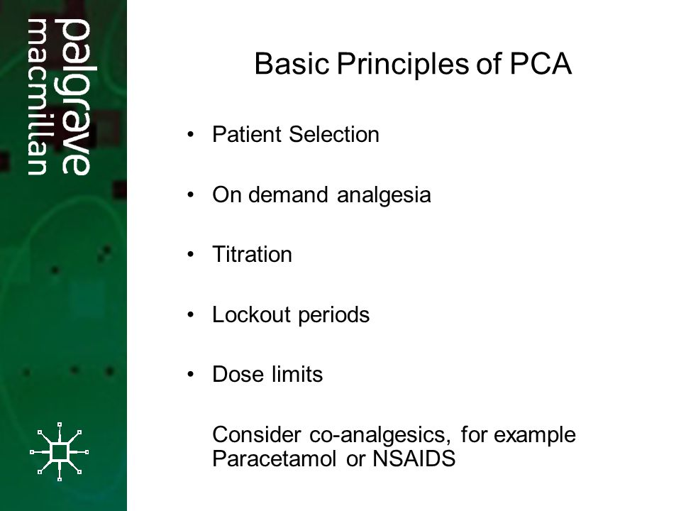 Basic Principles of PCA Patient Selection On demand analgesia Titration Lockout periods Dose limits Consider co-analgesics, for example Paracetamol or NSAIDS