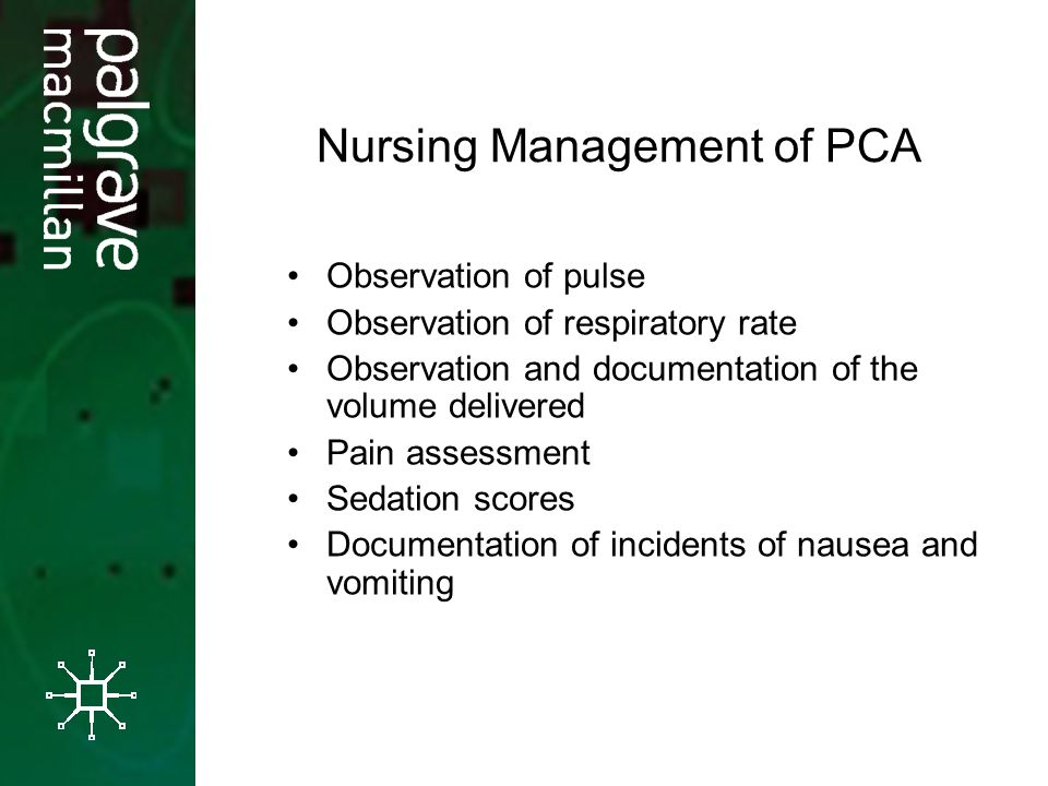 Nursing Management of PCA Observation of pulse Observation of respiratory rate Observation and documentation of the volume delivered Pain assessment Sedation scores Documentation of incidents of nausea and vomiting