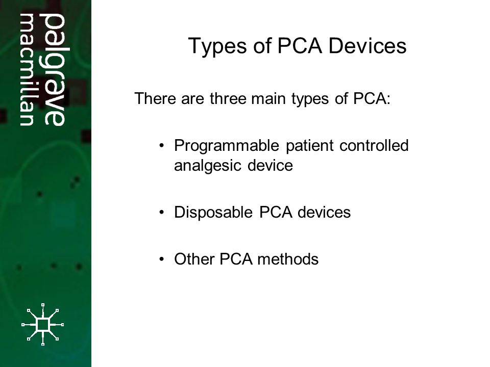 Types of PCA Devices There are three main types of PCA: Programmable patient controlled analgesic device Disposable PCA devices Other PCA methods