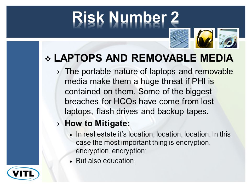 LAPTOPS AND REMOVABLE MEDIA The portable nature of laptops and removable media make them a huge threat if PHI is contained on them.
