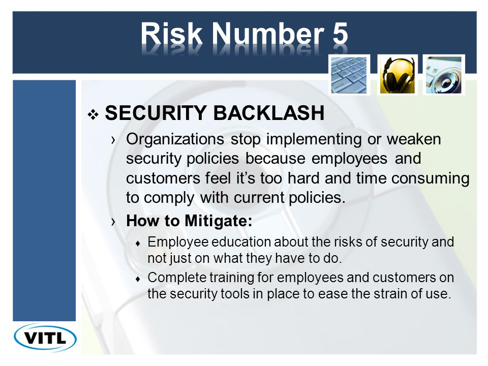 SECURITY BACKLASH Organizations stop implementing or weaken security policies because employees and customers feel its too hard and time consuming to comply with current policies.