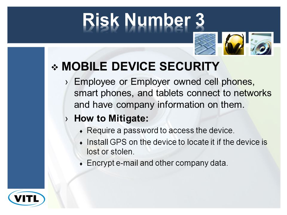MOBILE DEVICE SECURITY Employee or Employer owned cell phones, smart phones, and tablets connect to networks and have company information on them.