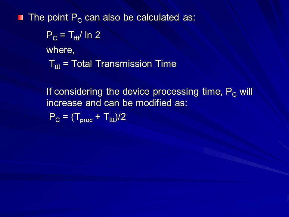 The point P C can also be calculated as: P C = T ttt / ln 2 where, T ttt = Total Transmission Time T ttt = Total Transmission Time If considering the device processing time, P C will increase and can be modified as: P C = (T proc + T ttt )/2 P C = (T proc + T ttt )/2