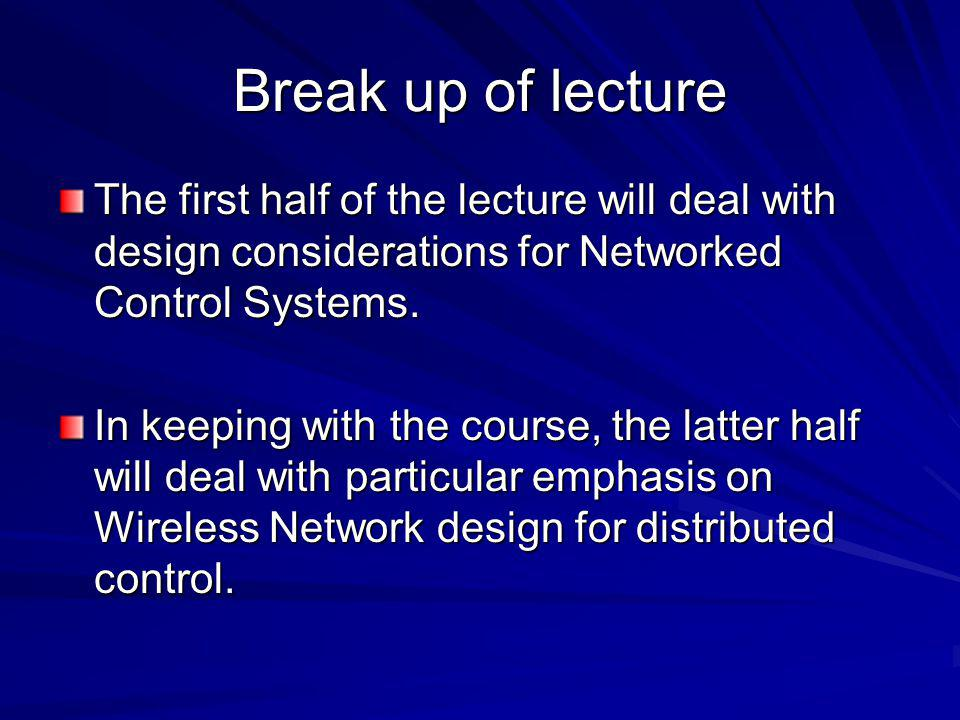 Break up of lecture The first half of the lecture will deal with design considerations for Networked Control Systems.
