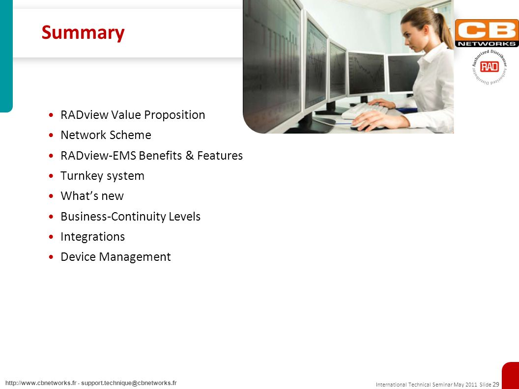 International Technical Seminar May 2011 Slide 29 http://www.cbnetworks.fr - support.technique@cbnetworks.fr Summary RADview Value Proposition Network Scheme RADview-EMS Benefits & Features Turnkey system Whats new Business-Continuity Levels Integrations Device Management