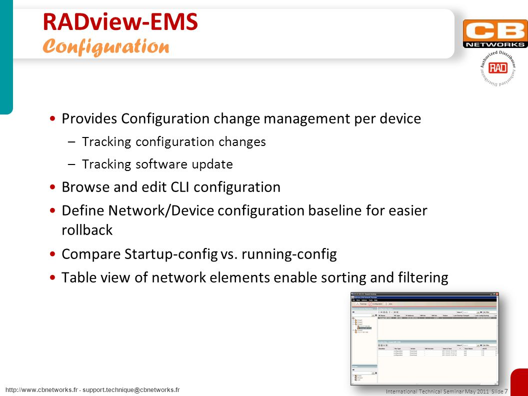 International Technical Seminar May 2011 Slide 7 http://www.cbnetworks.fr - support.technique@cbnetworks.fr RADview-EMS Configuration Provides Configuration change management per device –Tracking configuration changes –Tracking software update Browse and edit CLI configuration Define Network/Device configuration baseline for easier rollback Compare Startup-config vs.