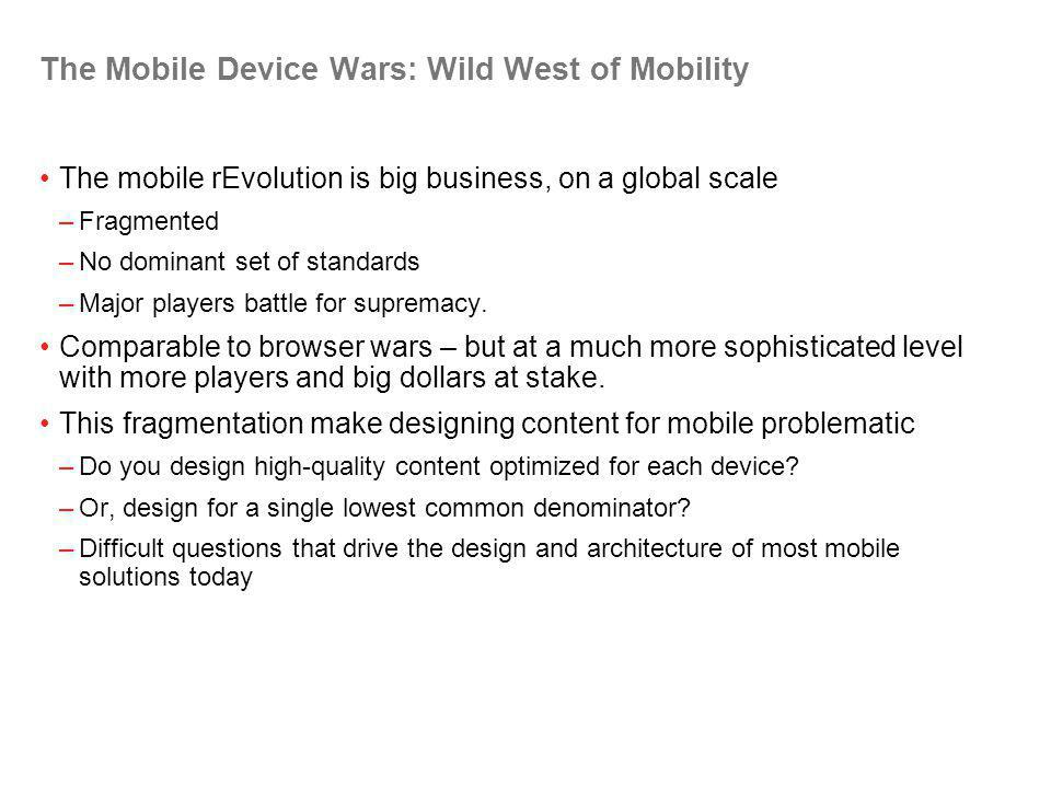 The Mobile Device Wars: Wild West of Mobility The mobile rEvolution is big business, on a global scale –Fragmented –No dominant set of standards –Major players battle for supremacy.