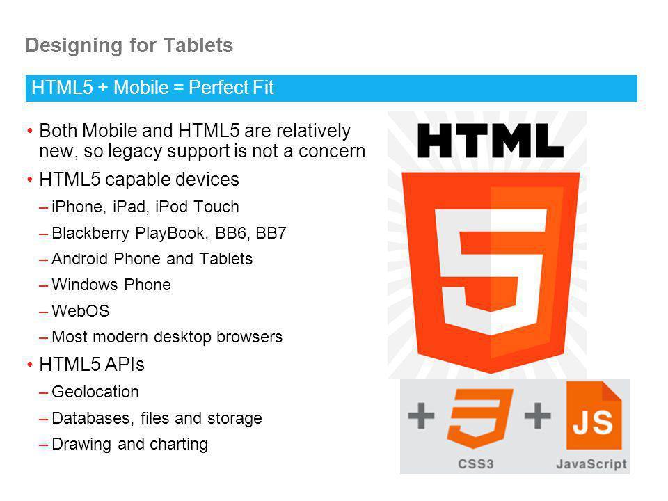 Designing for Tablets Both Mobile and HTML5 are relatively new, so legacy support is not a concern HTML5 capable devices –iPhone, iPad, iPod Touch –Blackberry PlayBook, BB6, BB7 –Android Phone and Tablets –Windows Phone –WebOS –Most modern desktop browsers HTML5 APIs –Geolocation –Databases, files and storage –Drawing and charting HTML5 + Mobile = Perfect Fit