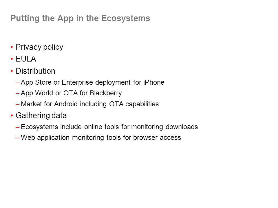 Putting the App in the Ecosystems Privacy policy EULA Distribution –App Store or Enterprise deployment for iPhone –App World or OTA for Blackberry –Market for Android including OTA capabilities Gathering data –Ecosystems include online tools for monitoring downloads –Web application monitoring tools for browser access