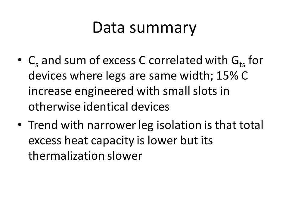 Data summary C s and sum of excess C correlated with G ts for devices where legs are same width; 15% C increase engineered with small slots in otherwise identical devices Trend with narrower leg isolation is that total excess heat capacity is lower but its thermalization slower