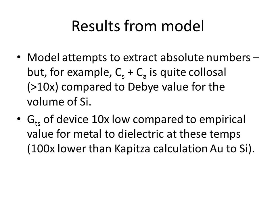 Results from model Model attempts to extract absolute numbers – but, for example, C s + C a is quite collosal (>10x) compared to Debye value for the volume of Si.