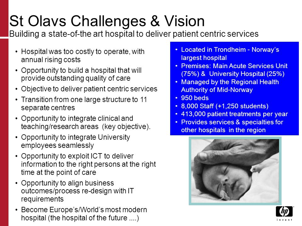 St Olavs Challenges & Vision Building a state-of-the art hospital to deliver patient centric services Hospital was too costly to operate, with annual rising costs Opportunity to build a hospital that will provide outstanding quality of care Objective to deliver patient centric services Transition from one large structure to 11 separate centres Opportunity to integrate clinical and teaching/research areas (key objective).