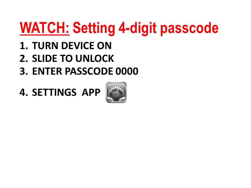 WATCH: Setting 4-digit passcode 1.TURN DEVICE ON 2.SLIDE TO UNLOCK 3.ENTER PASSCODE 0000 4.SETTINGS APP