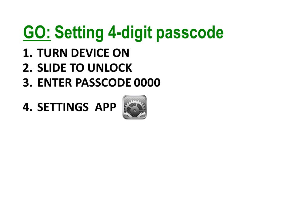 GO: Setting 4-digit passcode 1.TURN DEVICE ON 2.SLIDE TO UNLOCK 3.ENTER PASSCODE 0000 4.SETTINGS APP