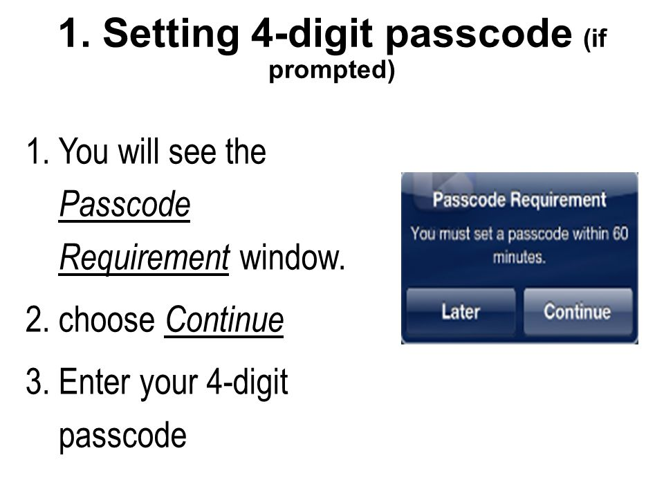 1. Setting 4-digit passcode (if prompted) 1.You will see the Passcode Requirement window.