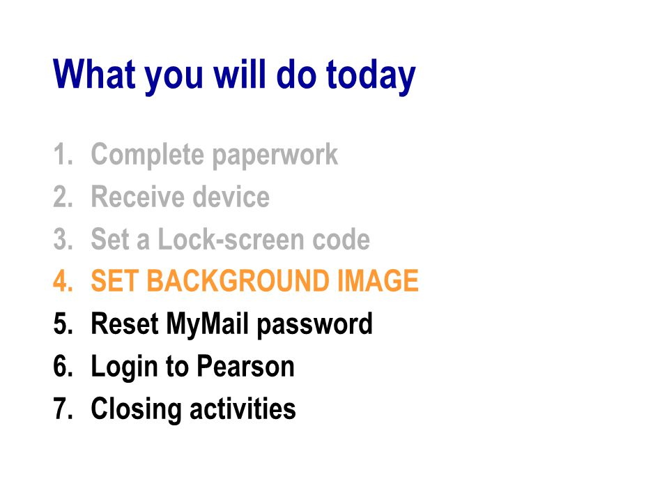 What you will do today 1.Complete paperwork 2.Receive device 3.Set a Lock-screen code 4.SET BACKGROUND IMAGE 5.Reset MyMail password 6.Login to Pearson 7.Closing activities