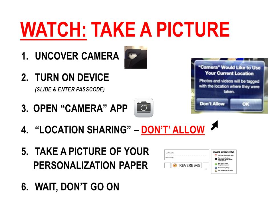 WATCH: TAKE A PICTURE 1.UNCOVER CAMERA 2.TURN ON DEVICE (SLIDE & ENTER PASSCODE) 3.