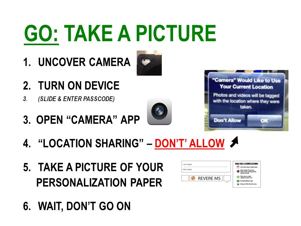 GO: TAKE A PICTURE 1.UNCOVER CAMERA 2.TURN ON DEVICE 3.(SLIDE & ENTER PASSCODE) 3.