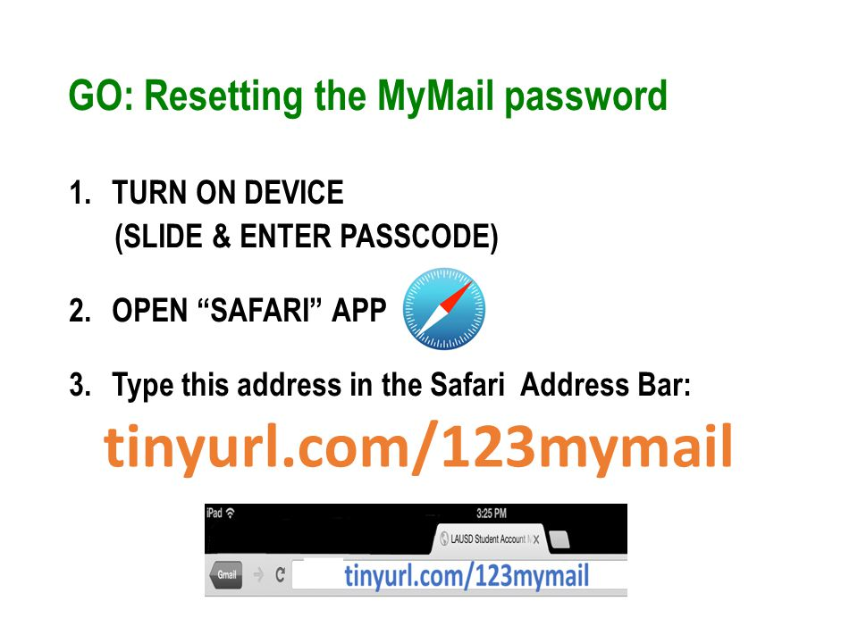 GO: Resetting the MyMail password 1.TURN ON DEVICE (SLIDE & ENTER PASSCODE) 2.OPEN SAFARI APP 3.Type this address in the Safari Address Bar: tinyurl.com/123mymail