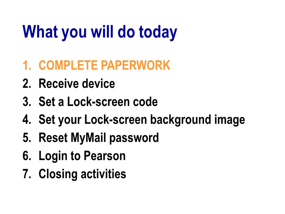 What you will do today 1.COMPLETE PAPERWORK 2.Receive device 3.Set a Lock-screen code 4.Set your Lock-screen background image 5.Reset MyMail password 6.Login to Pearson 7.Closing activities