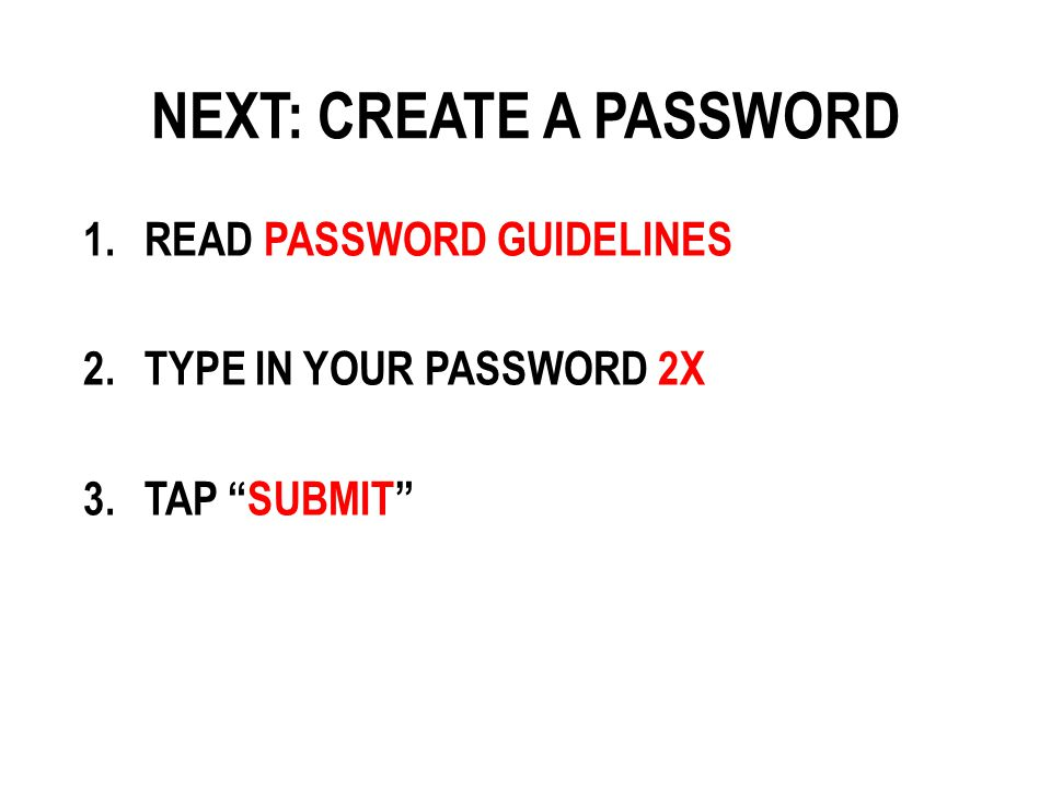 NEXT: CREATE A PASSWORD 1.READ PASSWORD GUIDELINES 2.TYPE IN YOUR PASSWORD 2X 3.TAP SUBMIT