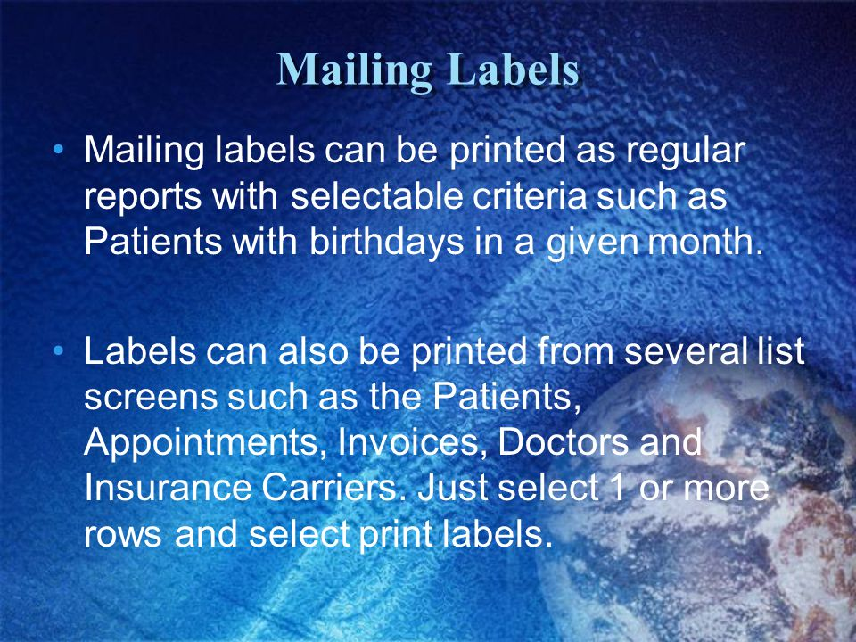 Mailing Labels Mailing labels can be printed as regular reports with selectable criteria such as Patients with birthdays in a given month.