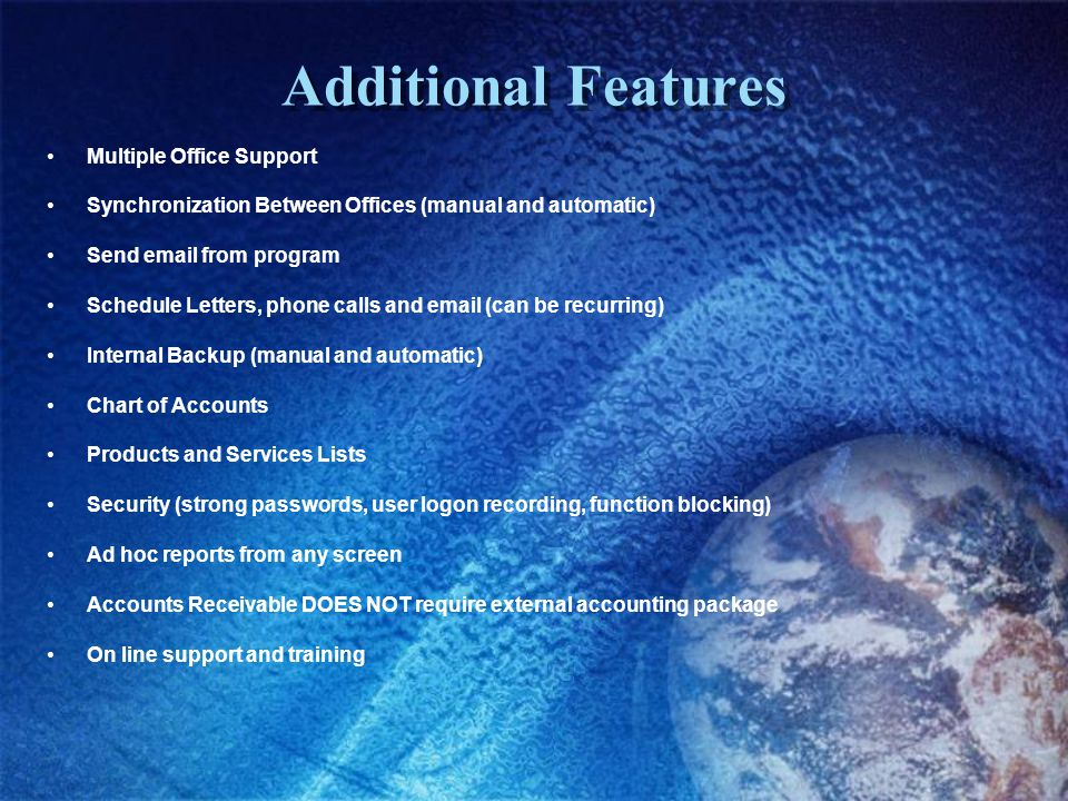 Additional Features Multiple Office Support Synchronization Between Offices (manual and automatic) Send email from program Schedule Letters, phone calls and email (can be recurring) Internal Backup (manual and automatic) Chart of Accounts Products and Services Lists Security (strong passwords, user logon recording, function blocking) Ad hoc reports from any screen Accounts Receivable DOES NOT require external accounting package On line support and training