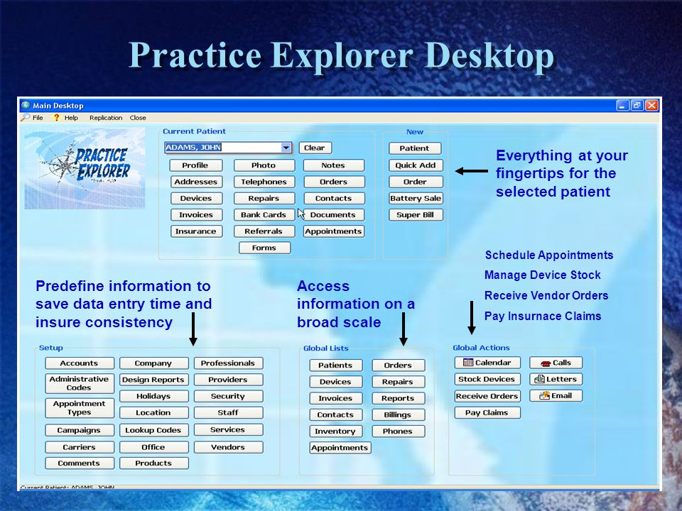 Practice Explorer Desktop Everything at your fingertips for the selected patient Predefine information to save data entry time and insure consistency Access information on a broad scale Schedule Appointments Manage Device Stock Receive Vendor Orders Pay Insurnace Claims