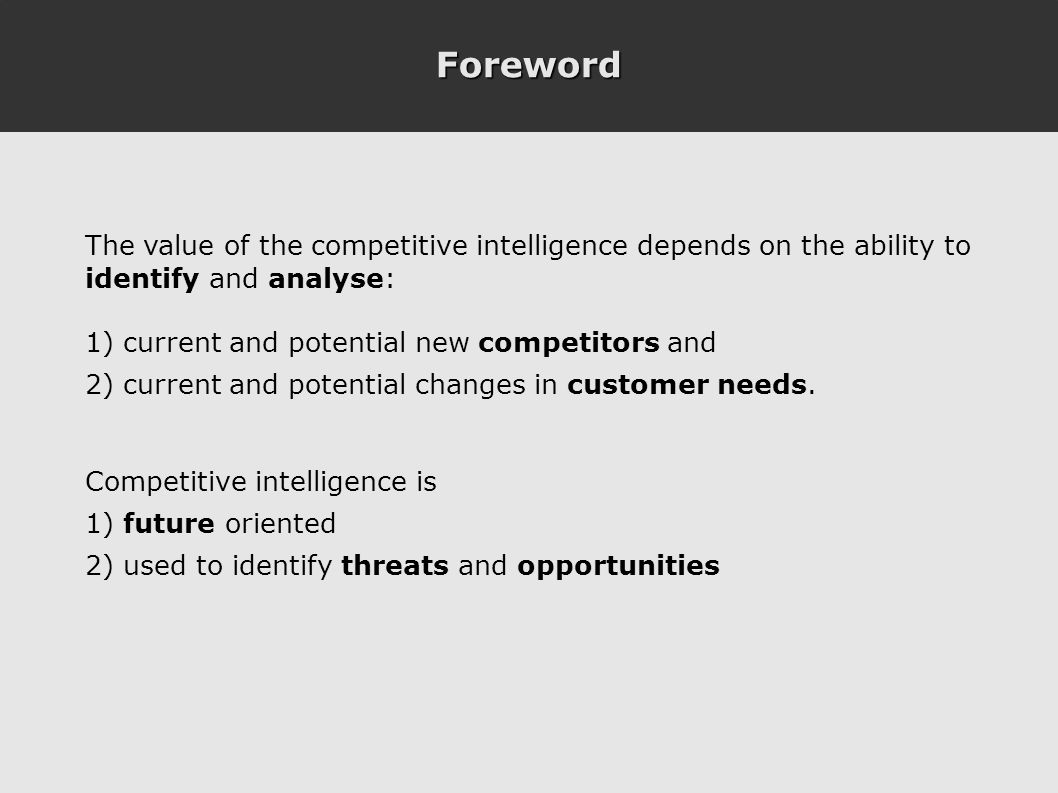 Foreword The value of the competitive intelligence depends on the ability to identify and analyse: 1) current and potential new competitors and 2) current and potential changes in customer needs.