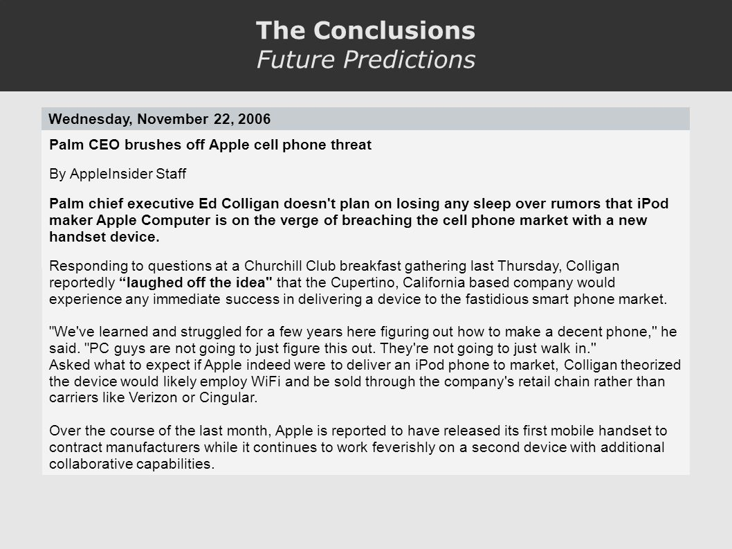 The Conclusions Future Predictions Wednesday, November 22, 2006 Palm CEO brushes off Apple cell phone threat By AppleInsider Staff Palm chief executive Ed Colligan doesn t plan on losing any sleep over rumors that iPod maker Apple Computer is on the verge of breaching the cell phone market with a new handset device.