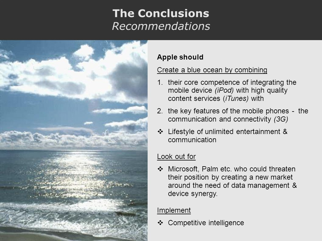 The Conclusions Recommendations Apple should Create a blue ocean by combining 1.their core competence of integrating the mobile device (iPod) with high quality content services (iTunes) with 2.the key features of the mobile phones - the communication and connectivity (3G) Lifestyle of unlimited entertainment & communication Look out for Microsoft, Palm etc.