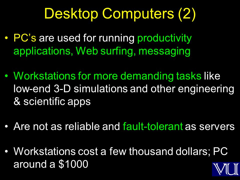 Desktop Computers (2) PCs are used for running productivity applications, Web surfing, messaging Workstations for more demanding tasks like low-end 3-D simulations and other engineering & scientific apps Are not as reliable and fault-tolerant as servers Workstations cost a few thousand dollars; PC around a $1000