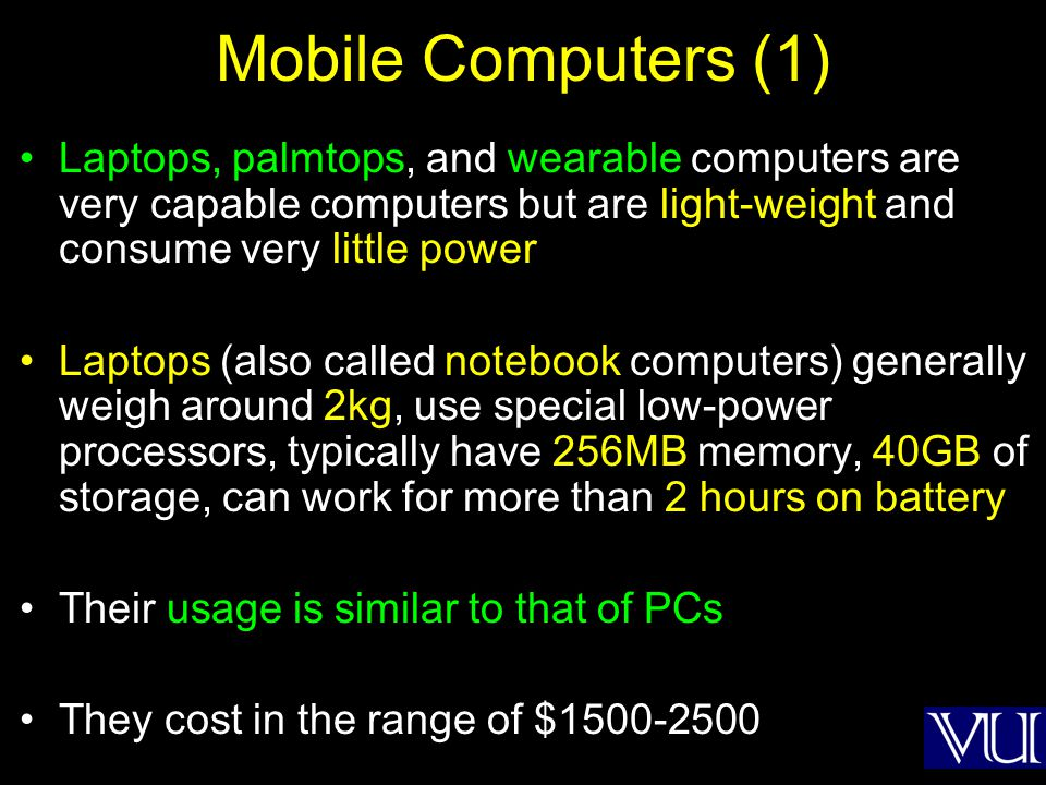 Mobile Computers (1) Laptops, palmtops, and wearable computers are very capable computers but are light-weight and consume very little power Laptops (also called notebook computers) generally weigh around 2kg, use special low-power processors, typically have 256MB memory, 40GB of storage, can work for more than 2 hours on battery Their usage is similar to that of PCs They cost in the range of $1500-2500